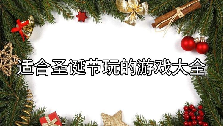 适合圣诞节玩的游-[<a href=/zhuantiheji/haowan/>手游合集</a>]